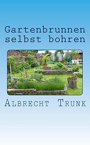 Gartenbrunnen selbst bohren: Die Herstellung eines Gartenbrunnens und die Einrichtung einer vollautomatischen Gartenbewässerung Schritt für Schritt erklärt